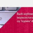 Ruch szyfrowany – bezpieczny kanał komunikacji czy nowy kanał ataku dla cyberprzestępców?
